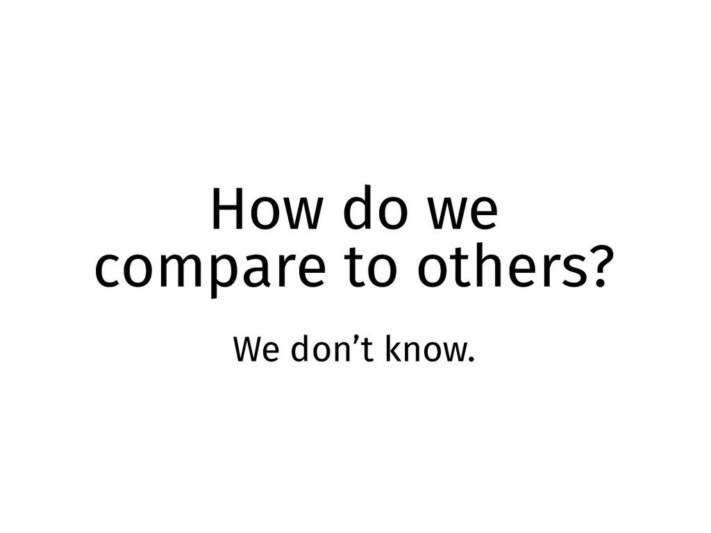 How do we compare to others? We don't know.