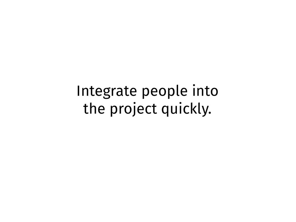 Integrate people into the project quickly.