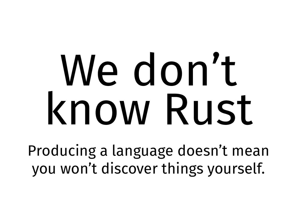 We don't know Rust Producing a language doesn't...