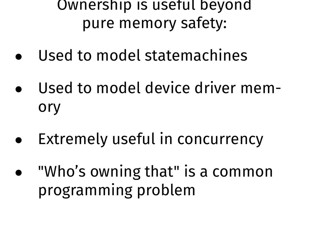 Ownership is useful beyond pure memory safety: ...