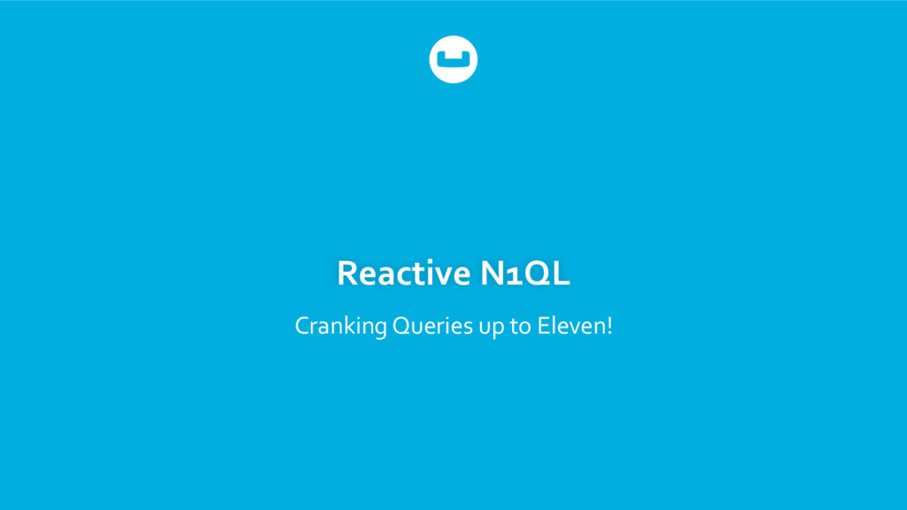 Reactive N1QL Cranking Queries up to Eleven!