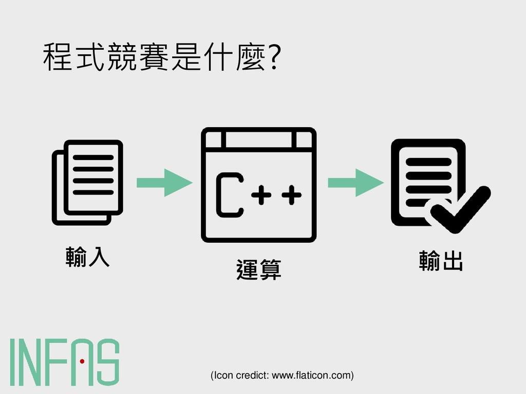 程式競賽是什麼? 輸入 運算 輸出 (Icon credict: www.flaticon.c...
