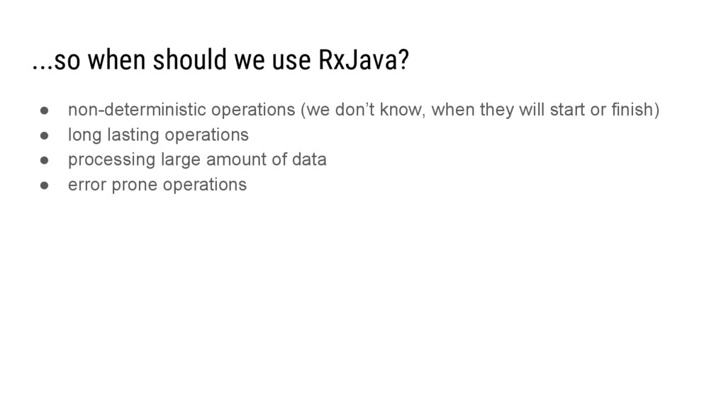 ...so when should we use RxJava? ● non-determin...