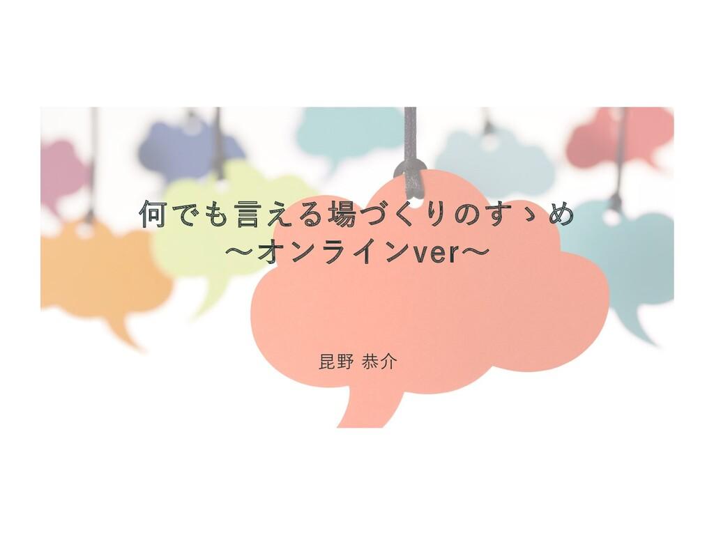 何でも言える場づくりのすゝめ ~オンラインver~ 昆野 恭介
