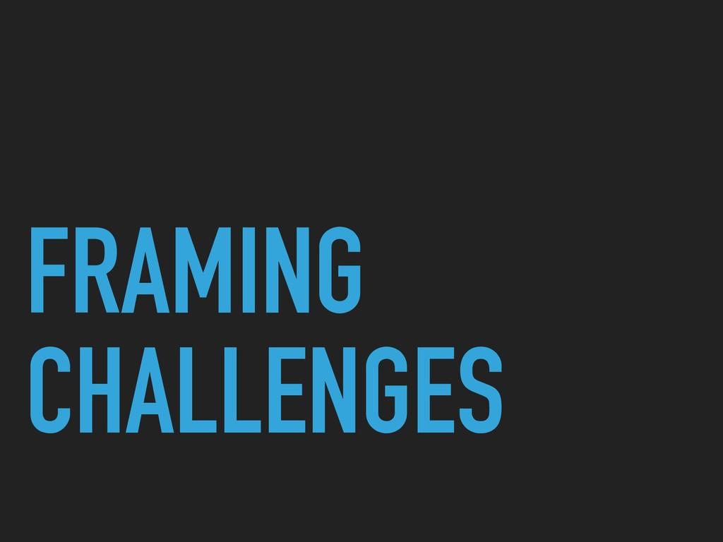 FRAMING CHALLENGES