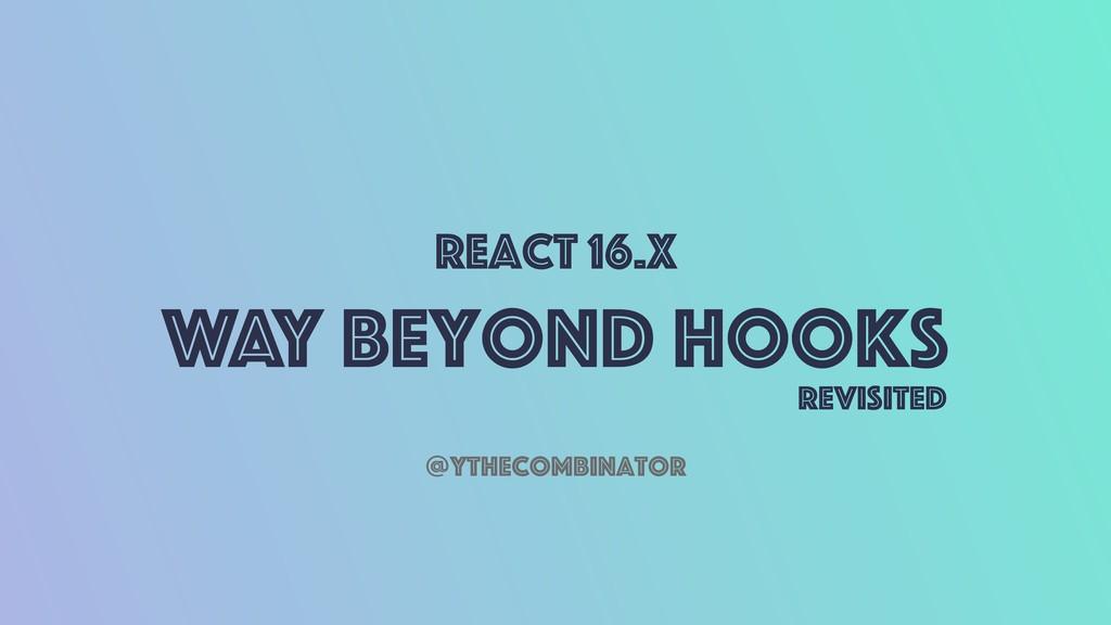 React 16.x Way Beyond Hooks @ythecombinator Rev...