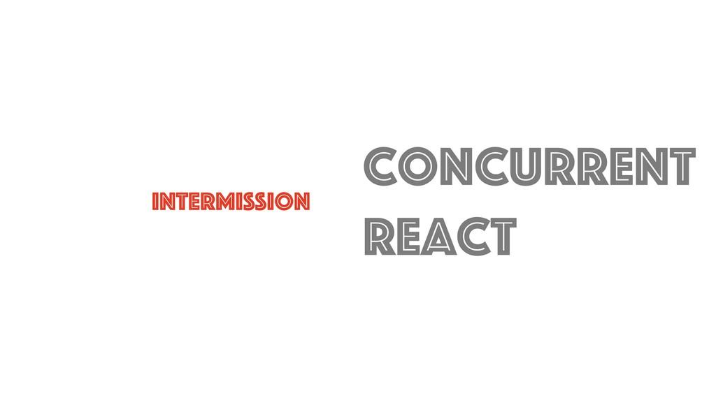 intermission Concurrent react