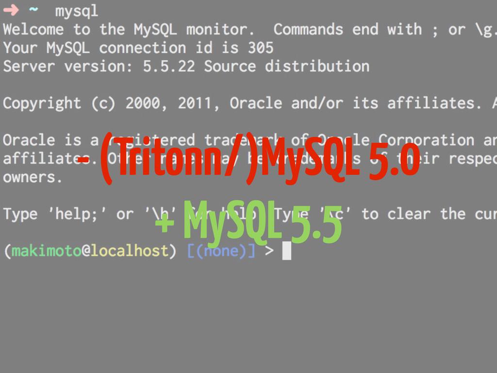 - (Tritonn/)MySQL 5.0 + MySQL 5.5