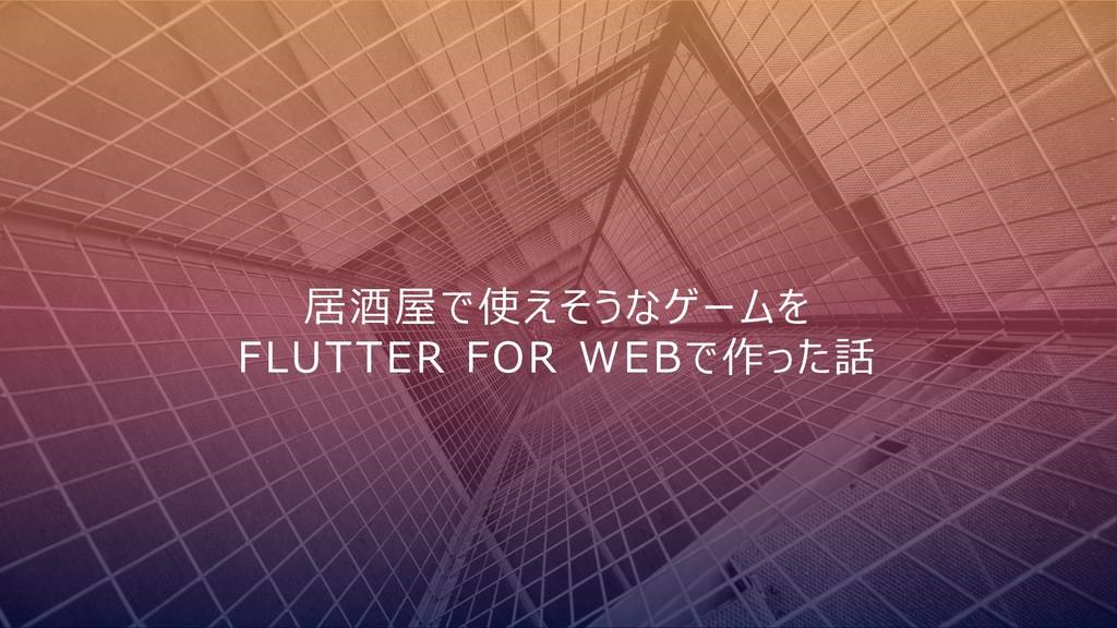 居酒屋で使えそうなゲームを FLUTTER FOR WEBで作った話