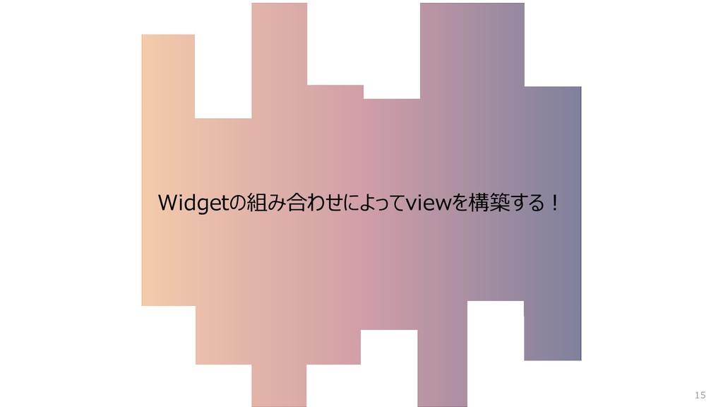 Widgetの組み合わせによってviewを構築する︕ 15