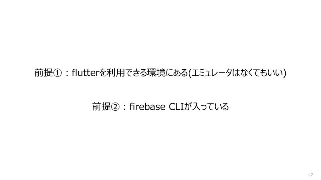 前提①:flutterを利用できる環境にある(エミュレータはなくてもいい) 42 前提②:fi...