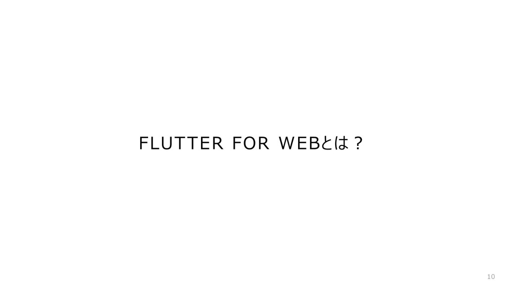 FLUTTER FOR WEBとは︖ 10