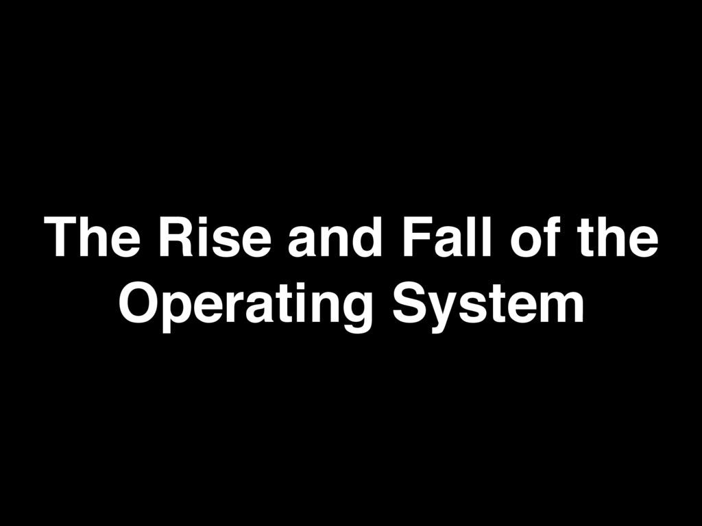The Rise and Fall of the Operating System