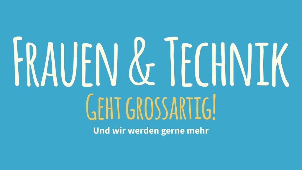 Frauen & Technik Geht grossartig! Und wir werde...