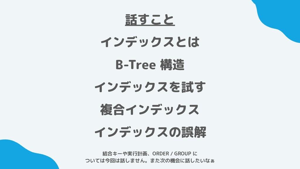 話すこと インデックスとは B-Tree 構造 インデックスを試す 複合インデックス インデッ...