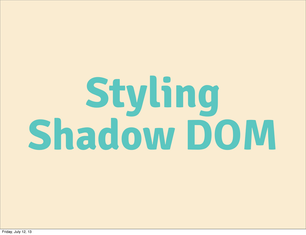 Styling Shadow DOM Friday, July 12, 13