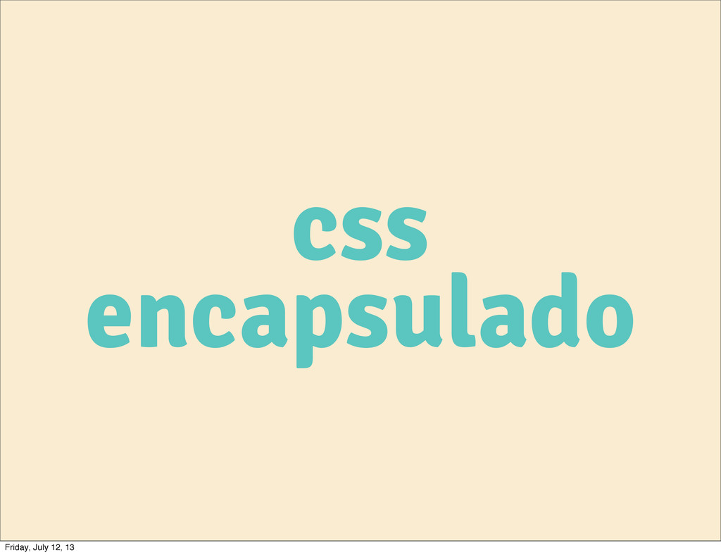 css encapsulado Friday, July 12, 13