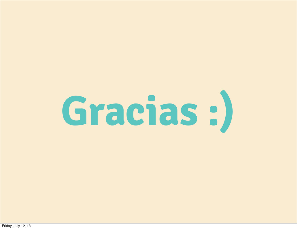Gracias :) Friday, July 12, 13