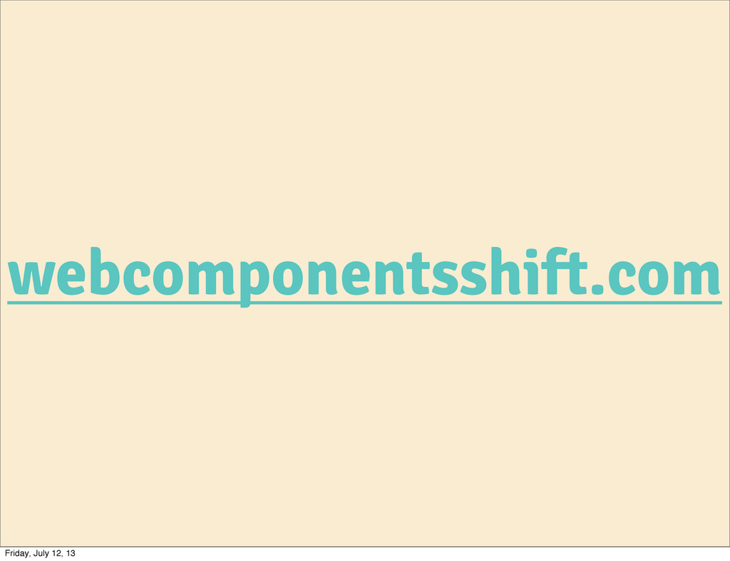 webcomponentsshift.com Friday, July 12, 13