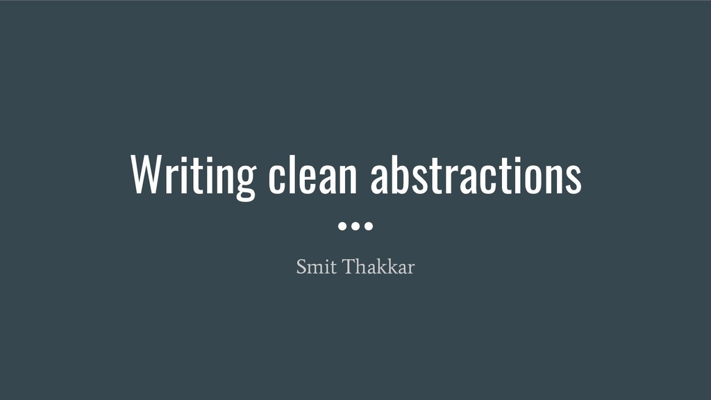 Writing clean abstractions Smit Thakkar