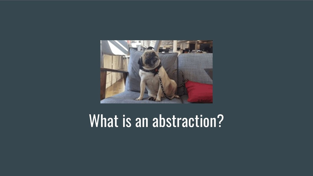 What is an abstraction?