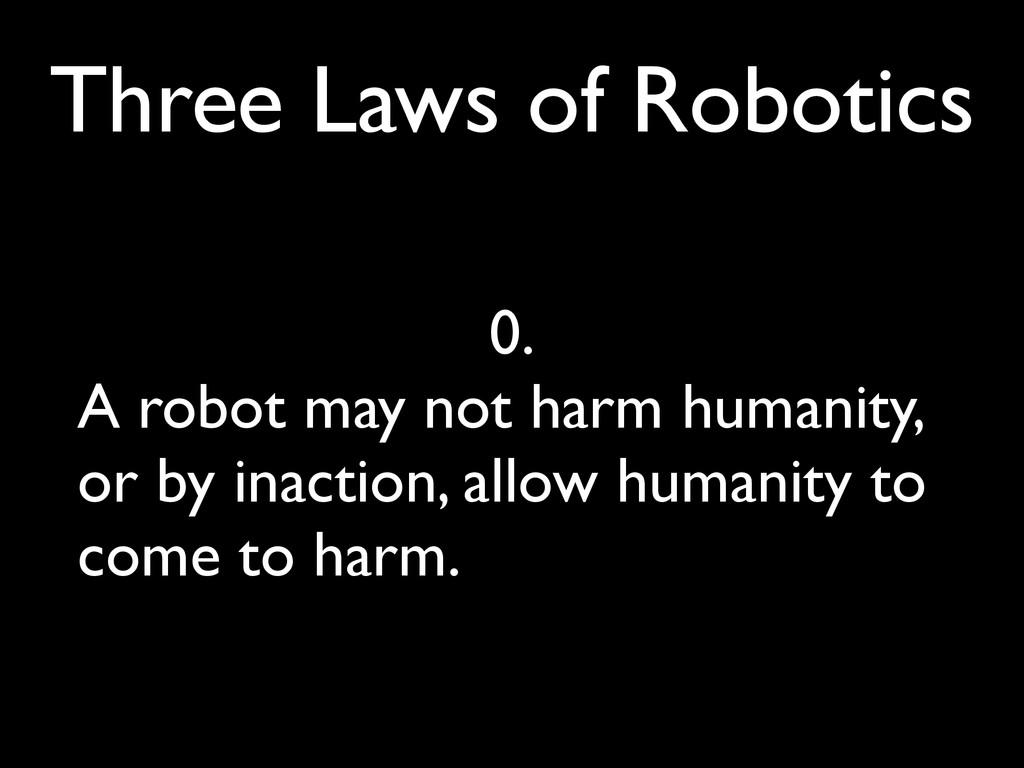 Three Laws of Robotics 0. A robot may not harm ...