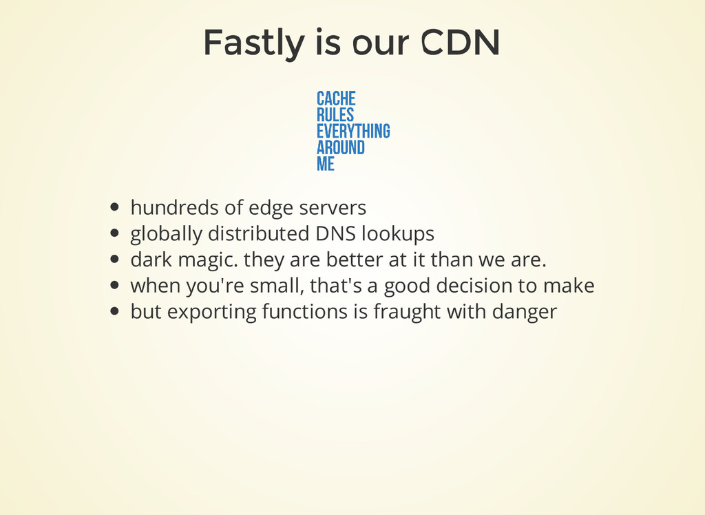 Fastly is our CDN hundreds of edge servers glob...