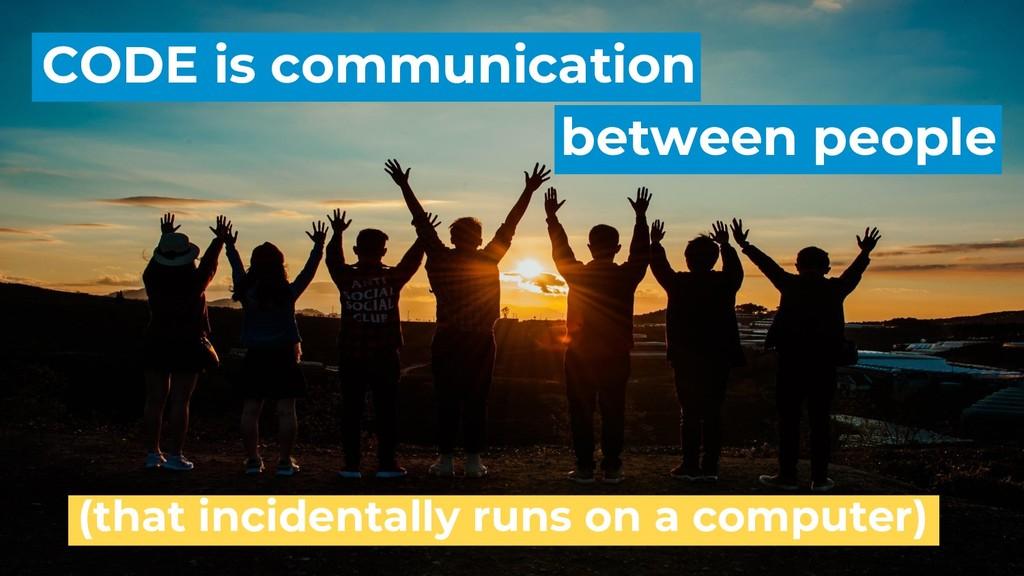 CODE is communication between people (that inci...