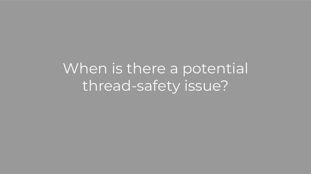 When is there a potential thread-safety issue?