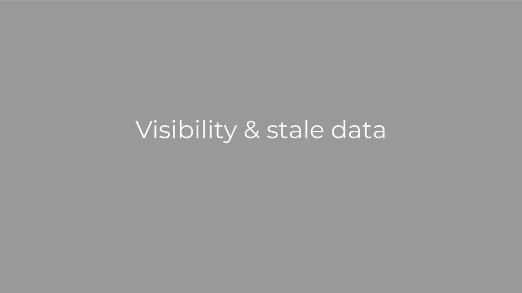 Visibility & stale data