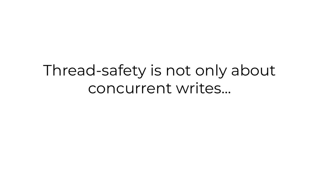Thread-safety is not only about concurrent writ...