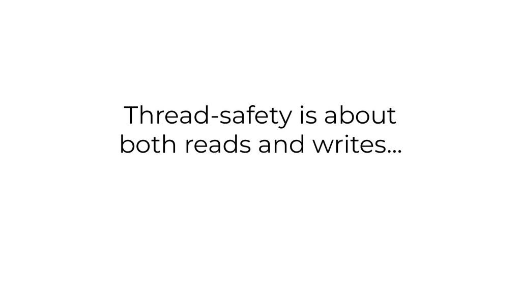Thread-safety is about both reads and writes...
