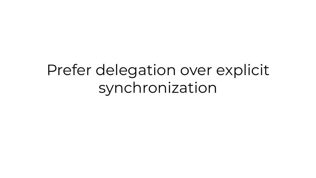 Prefer delegation over explicit synchronization
