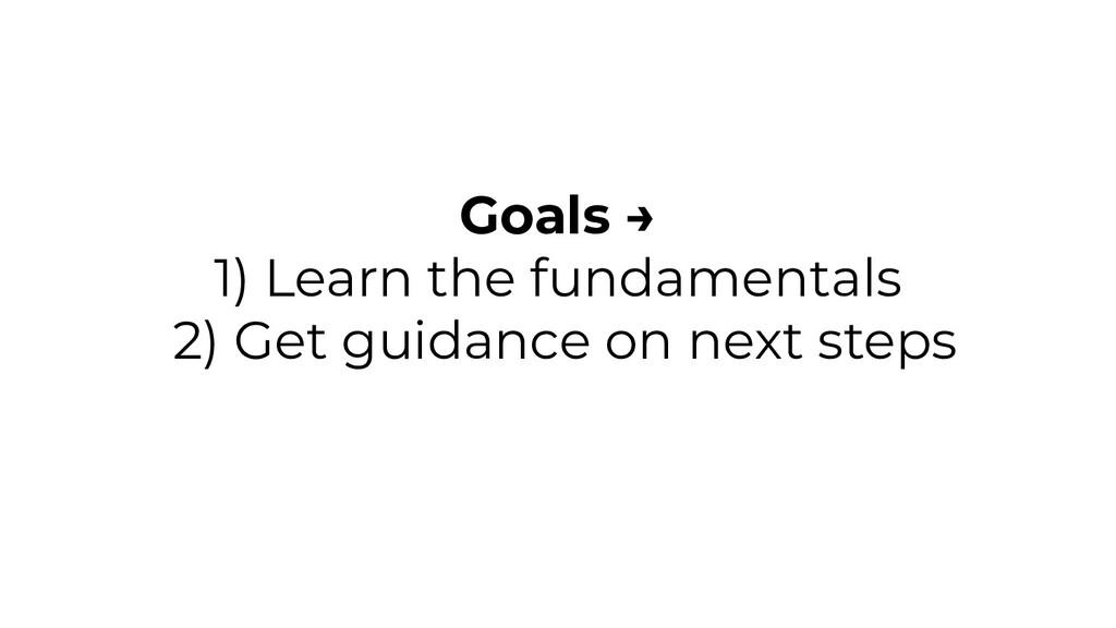 Goals → 1) Learn the fundamentals 2) Get guidan...