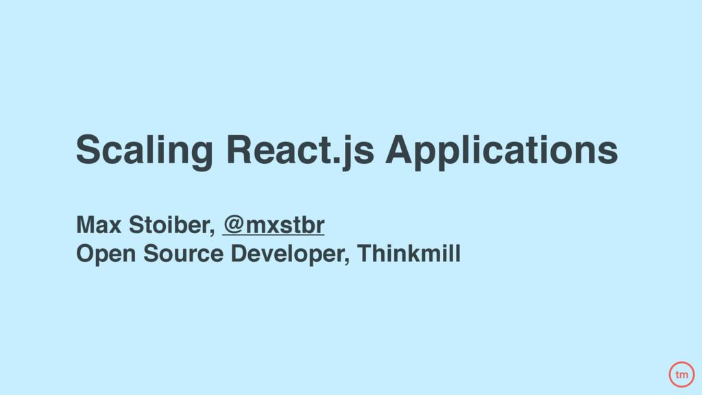 Scaling React.js Applications Max Stoiber, @mxs...