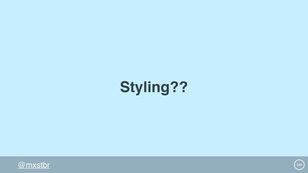 @mxstbr Styling??