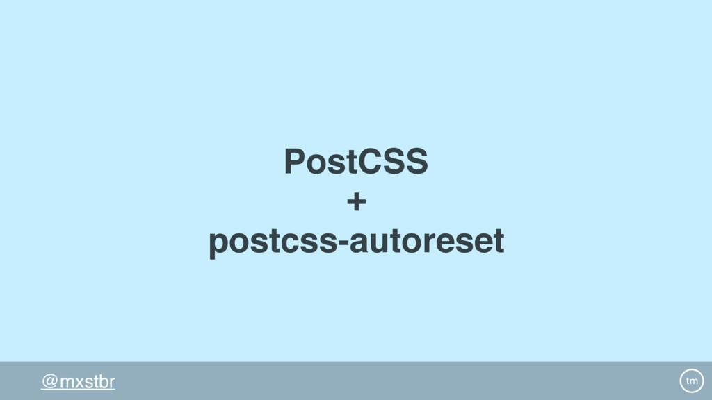 @mxstbr PostCSS + postcss-autoreset