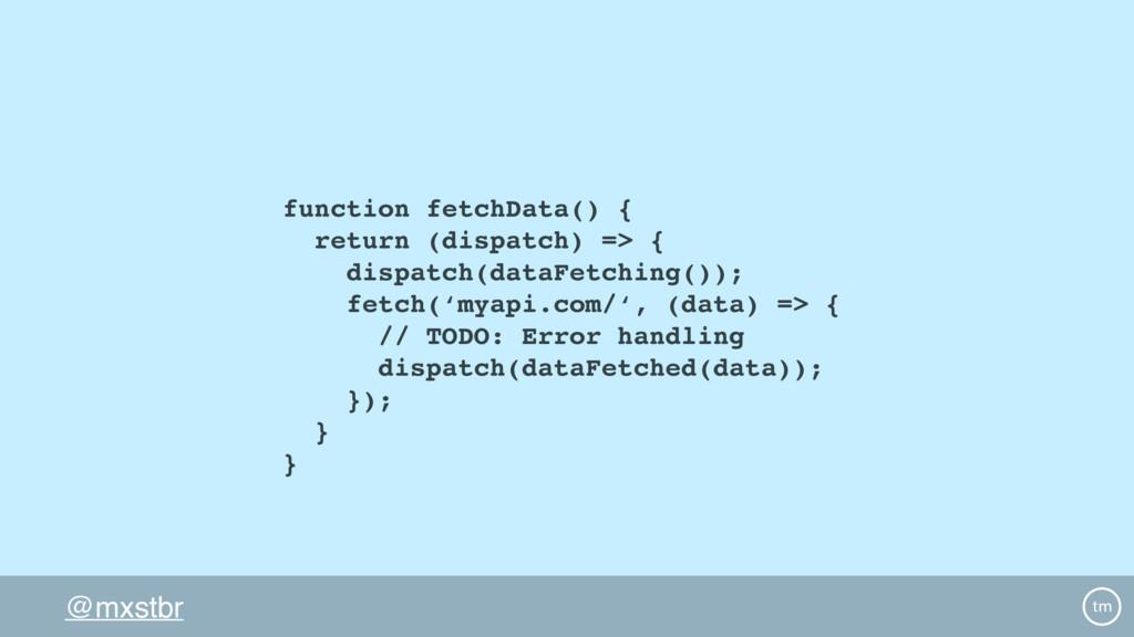 @mxstbr function fetchData() { return (dispatch...