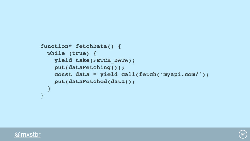 @mxstbr function* fetchData() { while (true) { ...