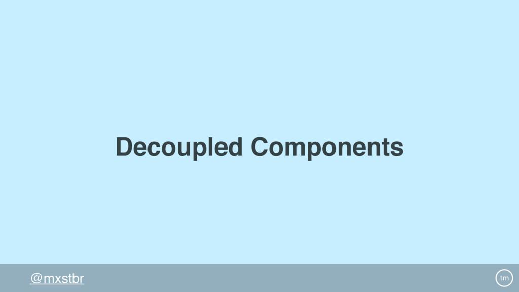 @mxstbr Decoupled Components