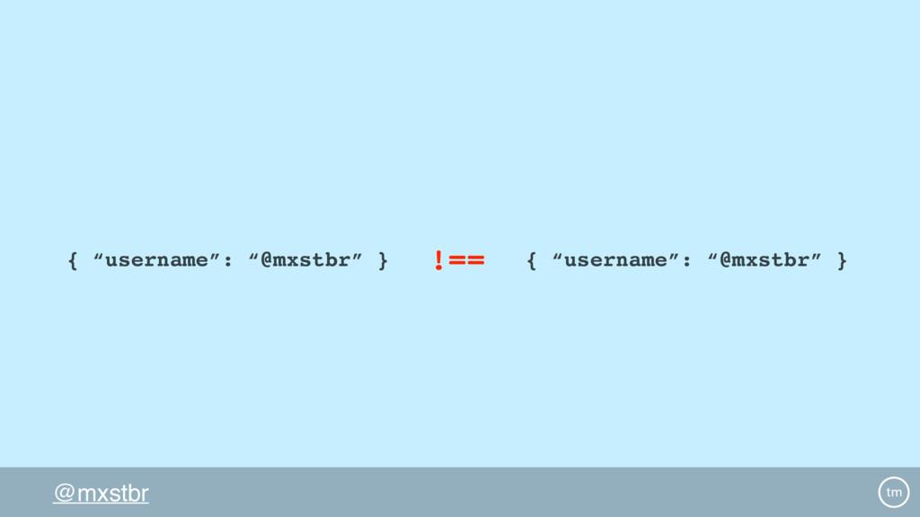"""@mxstbr { """"username"""": """"@mxstbr"""" } { """"username"""":..."""