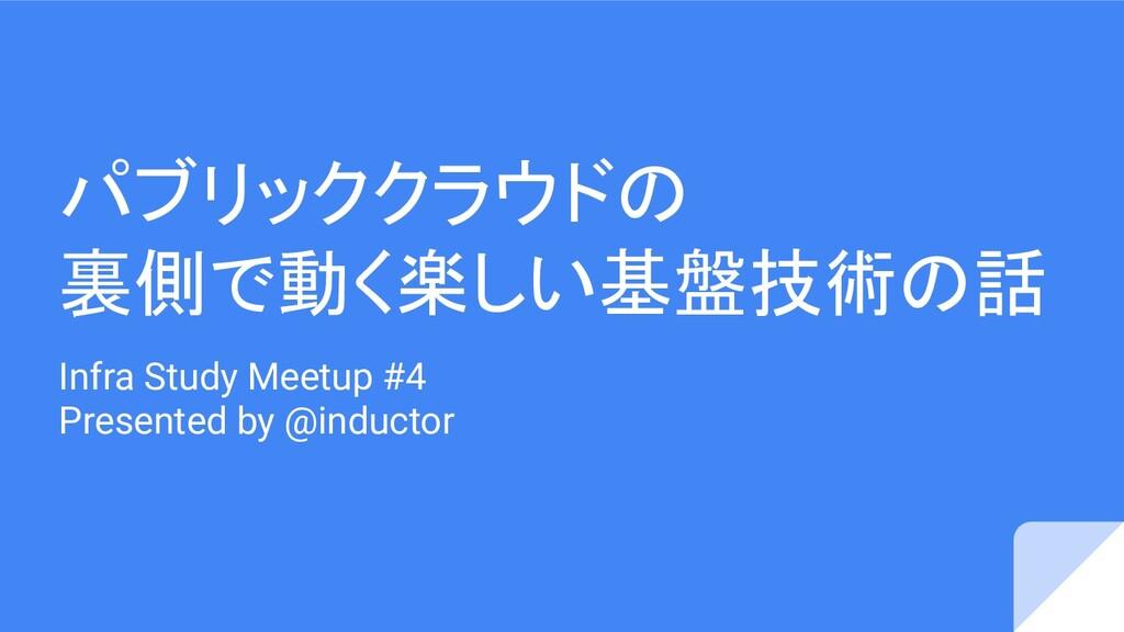 パブリッククラウドの 裏側で動く楽しい基盤技術の話 Infra Study Meetup #4...