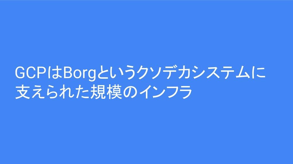 GCPはBorgというクソデカシステムに 支えられた規模のインフラ