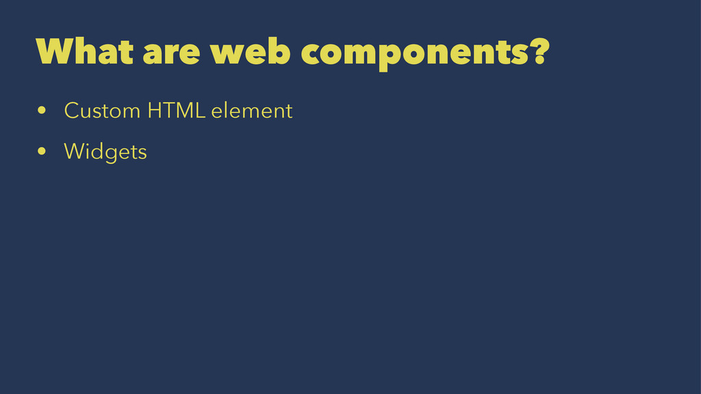 What are web components? • Custom HTML element ...