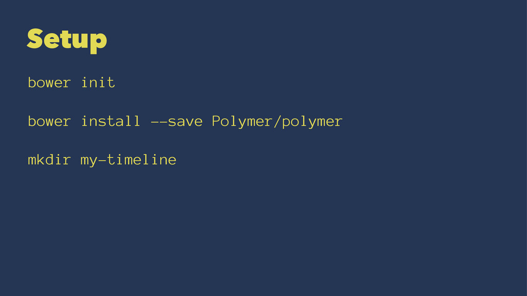 Setup bower init bower install --save Polymer/p...