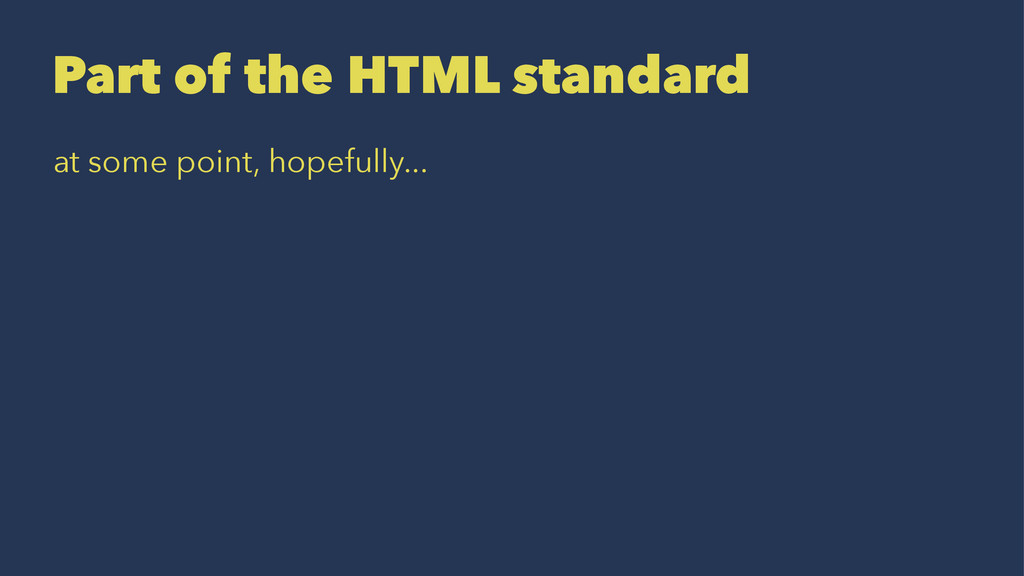 Part of the HTML standard at some point, hopefu...
