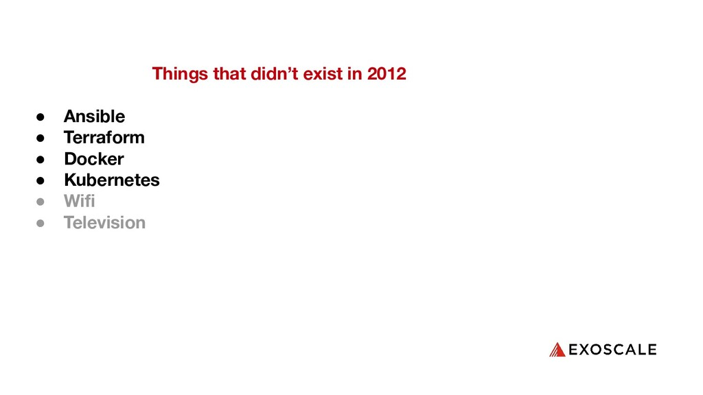 Things that didn't exist in 2012 ● Ansible ● Te...