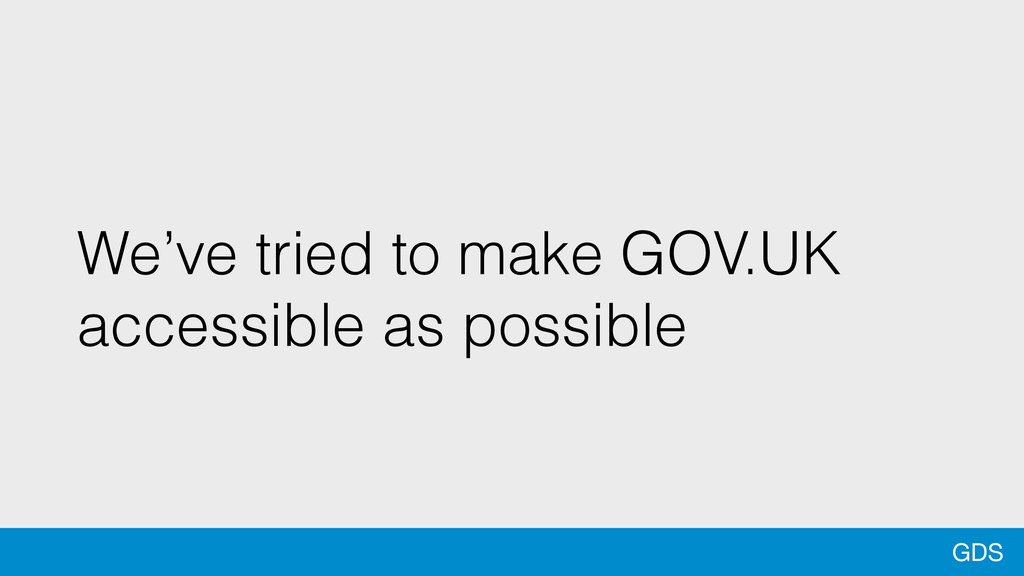 GDS We've tried to make GOV.UK accessible as po...