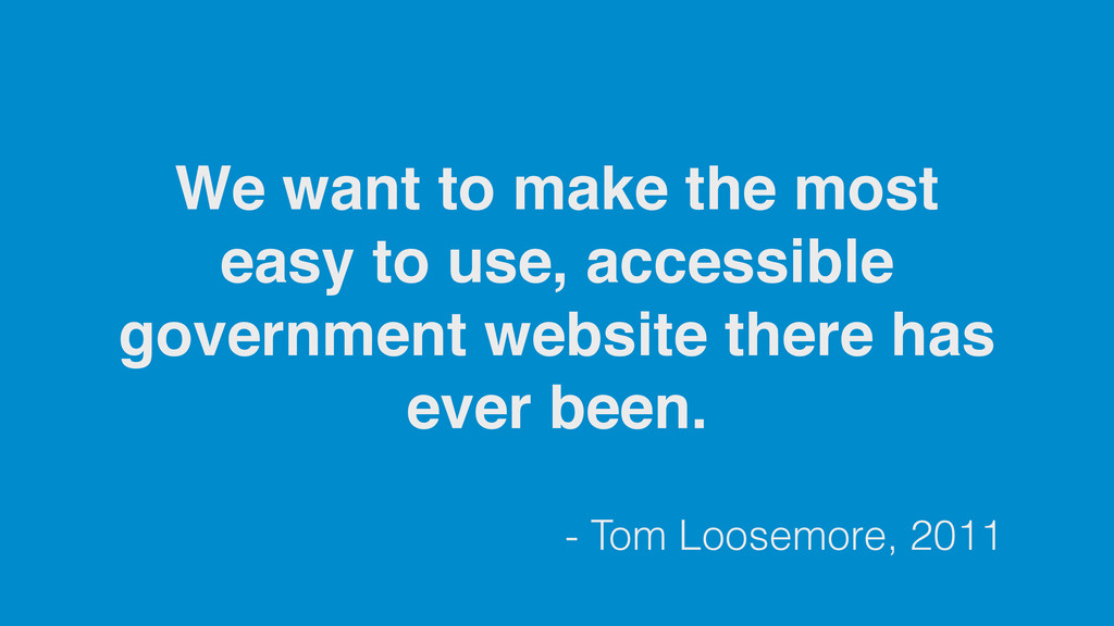 - Tom Loosemore, 2011 We want to make the most ...