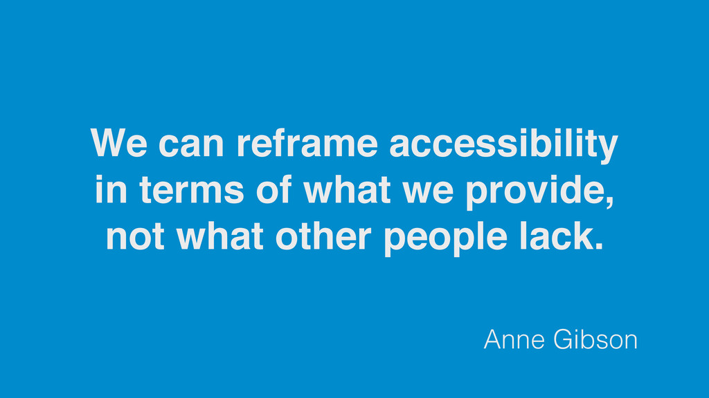 Anne Gibson We can reframe accessibility in ter...